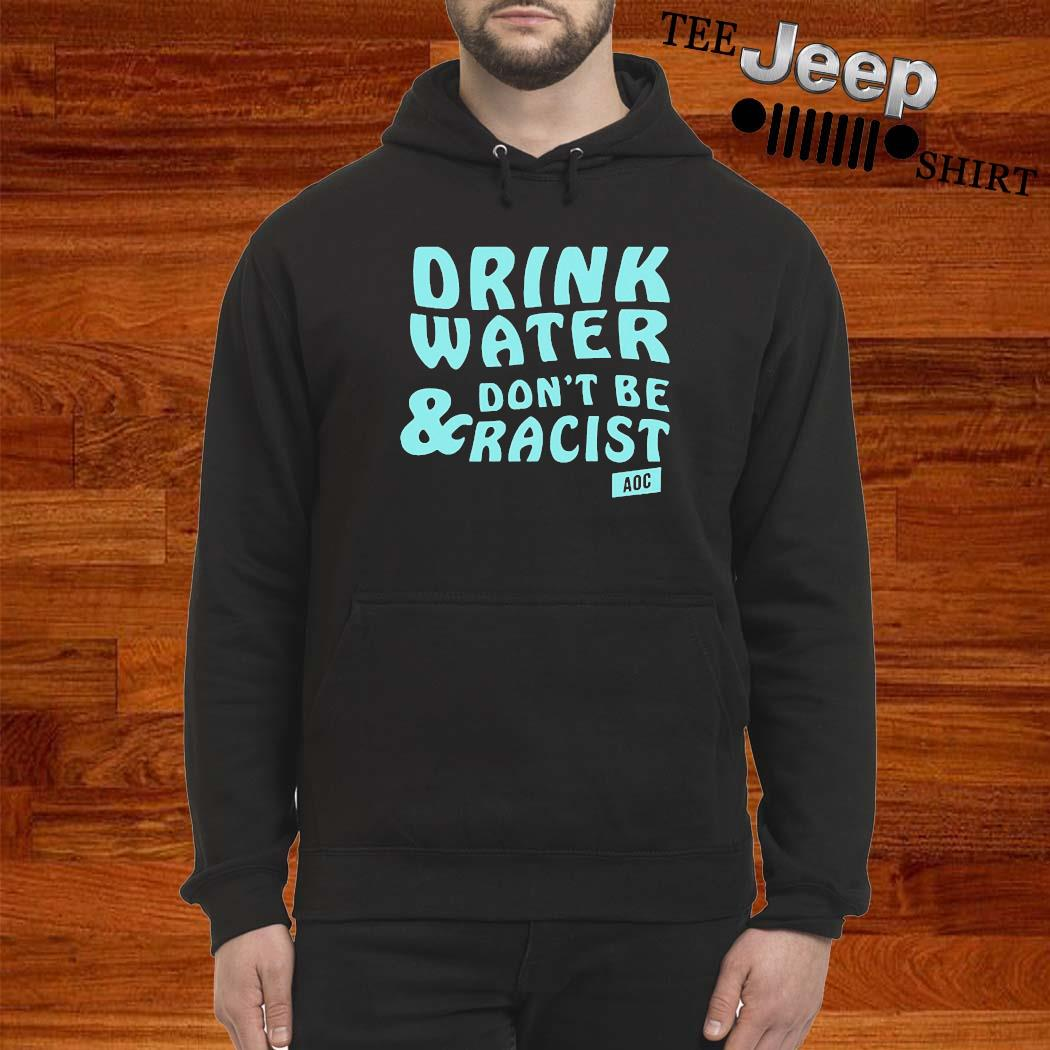 Drink Water Don't Be Racist Shirt hoodie