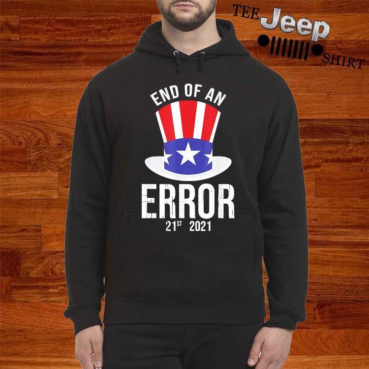 01-20-21 The End Of An Error Gift I Fun Political Anti Shirt hoodie