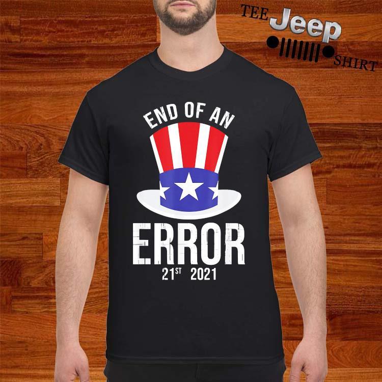 01-20-21 The End Of An Error Gift I Fun Political Anti Shirt