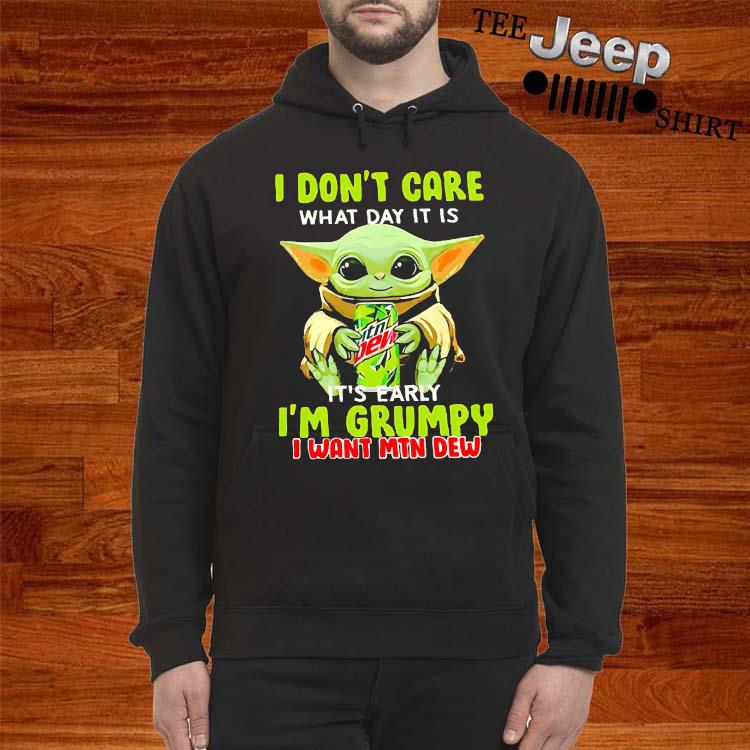 Baby Yoda I Don't Care What Day It Is It's Early I'm Grumpy I Want MTN Dew Shirt hoodie