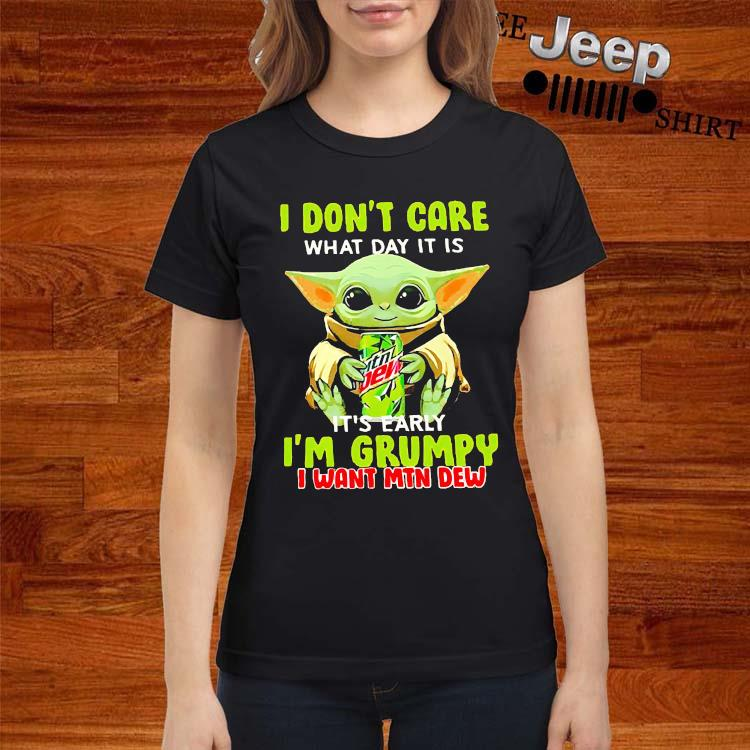 Baby Yoda I Don't Care What Day It Is It's Early I'm Grumpy I Want MTN Dew Shirt ladies-shirt