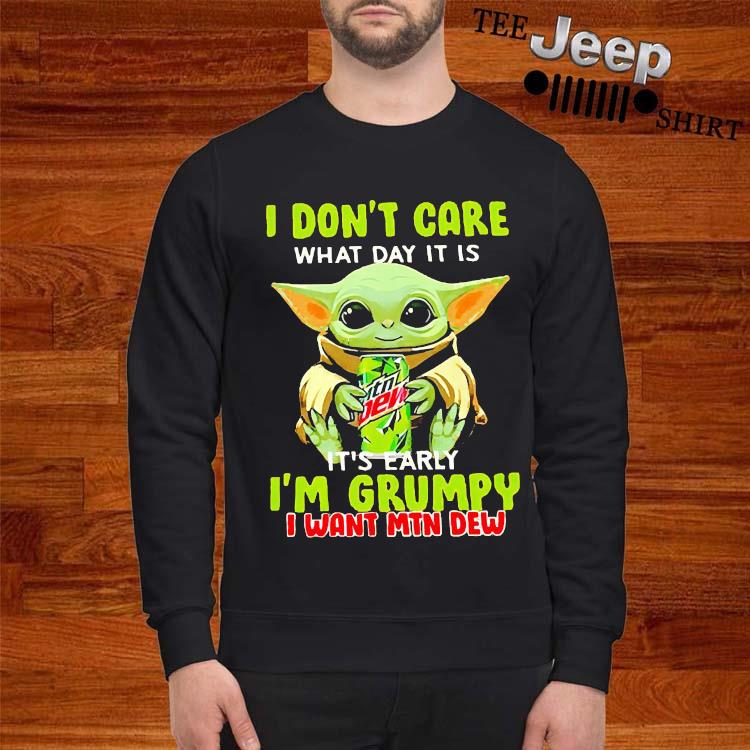 Baby Yoda I Don't Care What Day It Is It's Early I'm Grumpy I Want MTN Dew Shirt sweatshirt