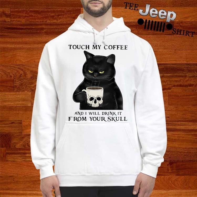 Cat Touch My Coffee And I Will Drink It From Your Skull Shirt hoodie