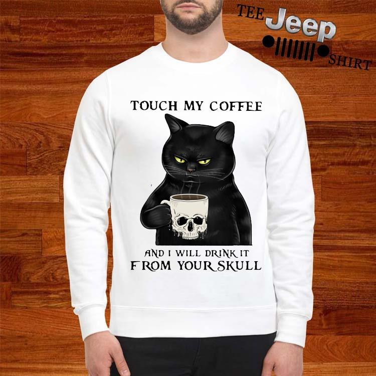 Cat Touch My Coffee And I Will Drink It From Your Skull Shirt sweatshirt