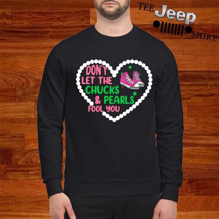 Don't Let The Chucks And Pearls Fool You Shirt sweatshirt