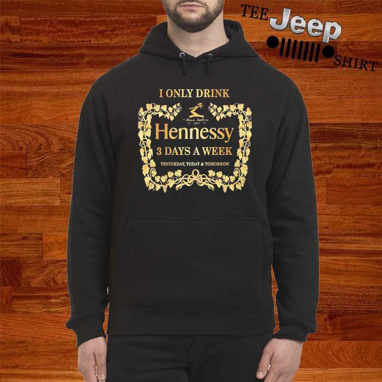 I Only Drink Hennessy 3 Days A Week Yesterday Today And Tomorrow Shirt hoodie
