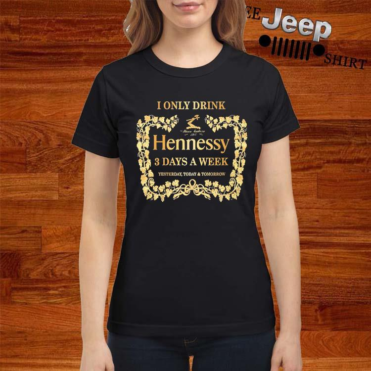 I Only Drink Hennessy 3 Days A Week Yesterday Today And Tomorrow Shirt ladies-shirt
