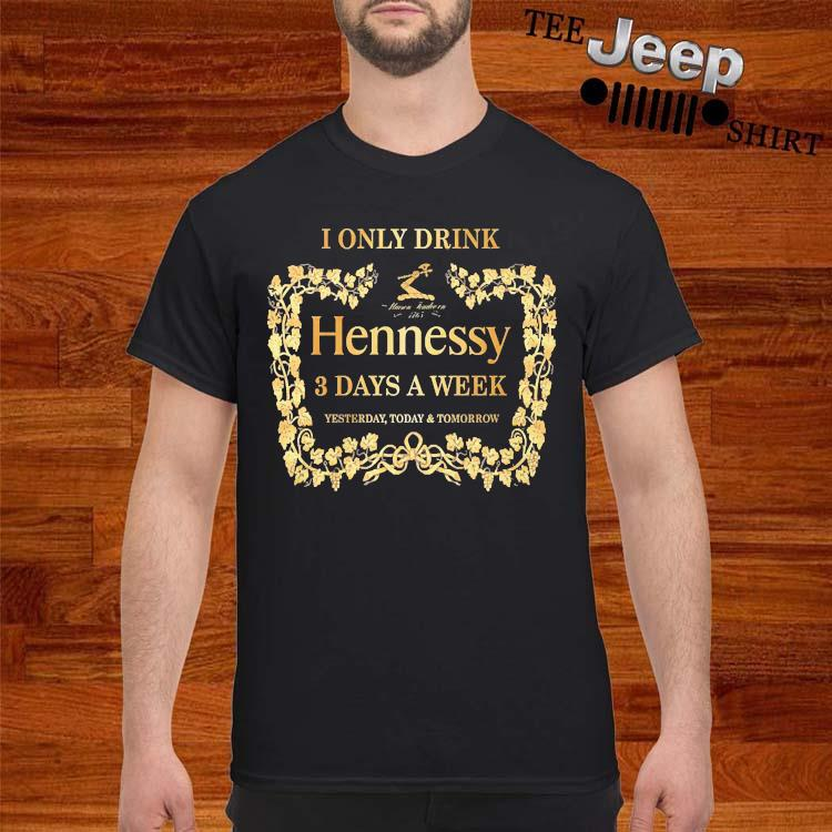 I Only Drink Hennessy 3 Days A Week Yesterday Today And Tomorrow Shirt