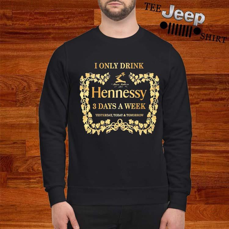 I Only Drink Hennessy 3 Days A Week Yesterday Today And Tomorrow Shirt sweatshirt