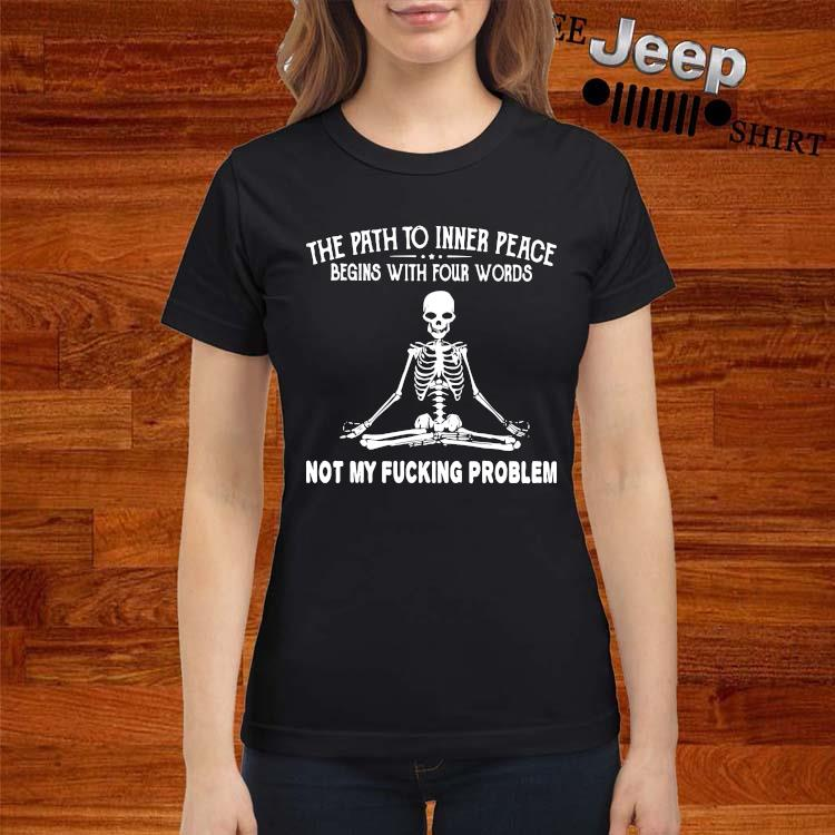 Skeleton The Path To Inner Peace Begins With Four Words Not My Fucking Problem Shirt ladies-shirt