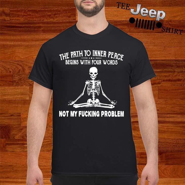Skeleton The Path To Inner Peace Begins With Four Words Not My Fucking Problem Shirt